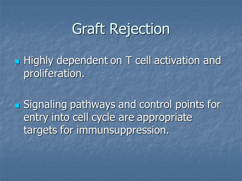 Graft Rejection Highly dependent on T cell activation and proliferation.