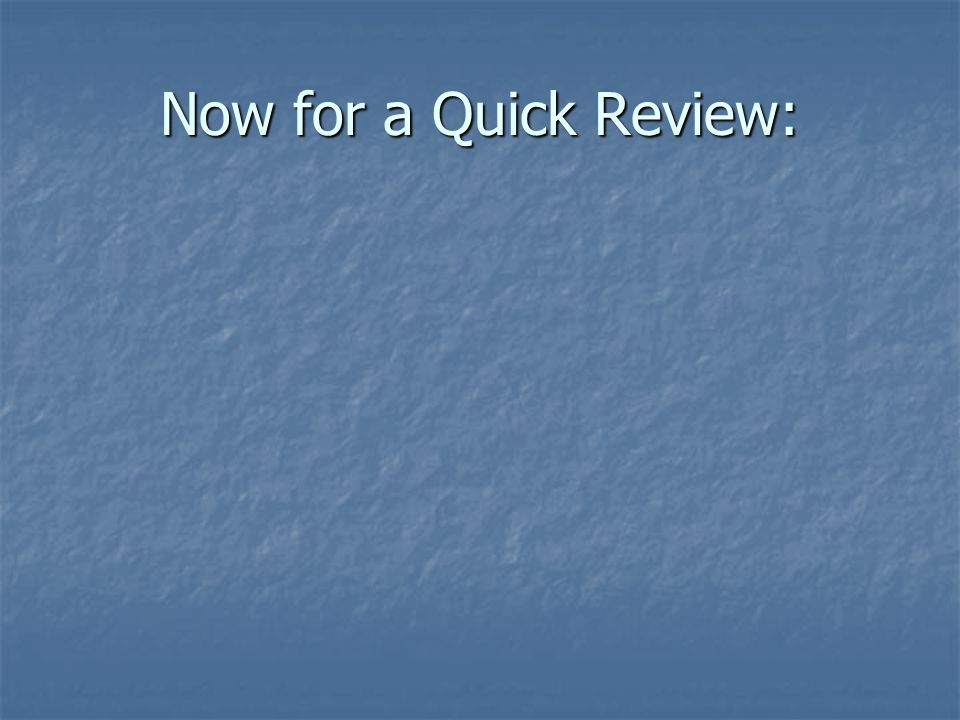 Now for a Quick Review: