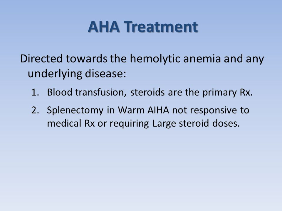 AHA Treatment Directed towards the hemolytic anemia and any underlying disease: Blood transfusion, steroids are the primary Rx.