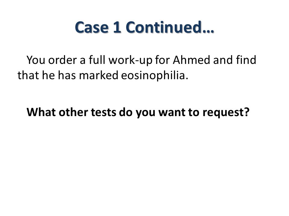 Case 1 Continued… You order a full work-up for Ahmed and find that he has marked eosinophilia.