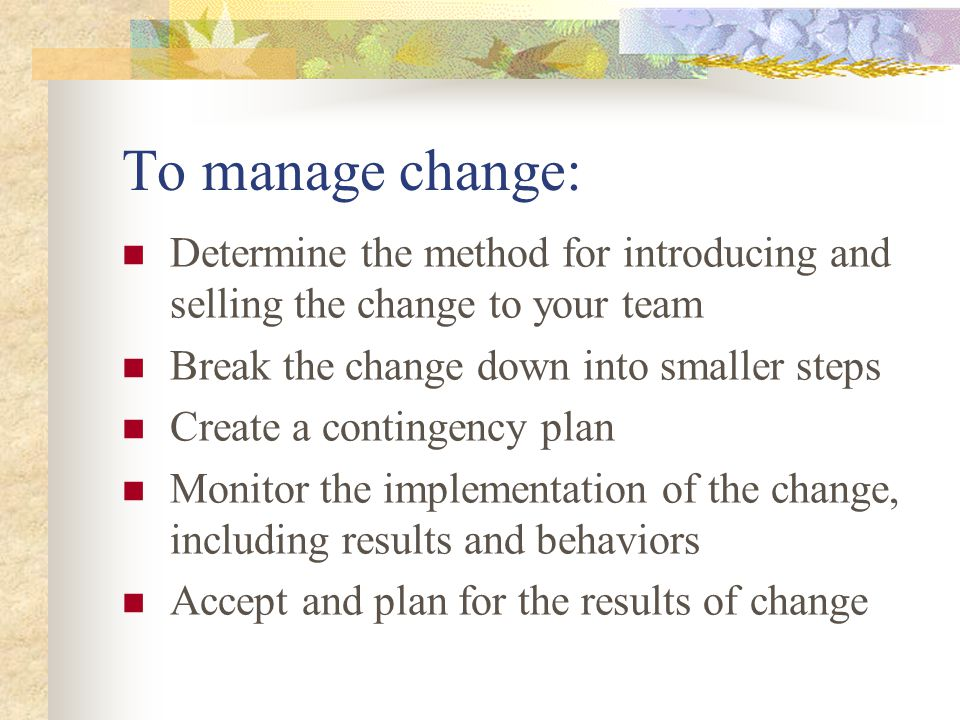 To manage change: Determine the method for introducing and selling the change to your team. Break the change down into smaller steps.
