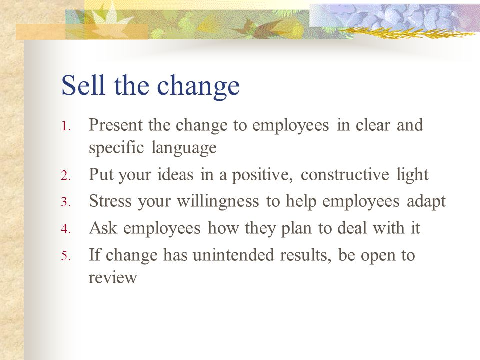 Sell the change Present the change to employees in clear and specific language. Put your ideas in a positive, constructive light.