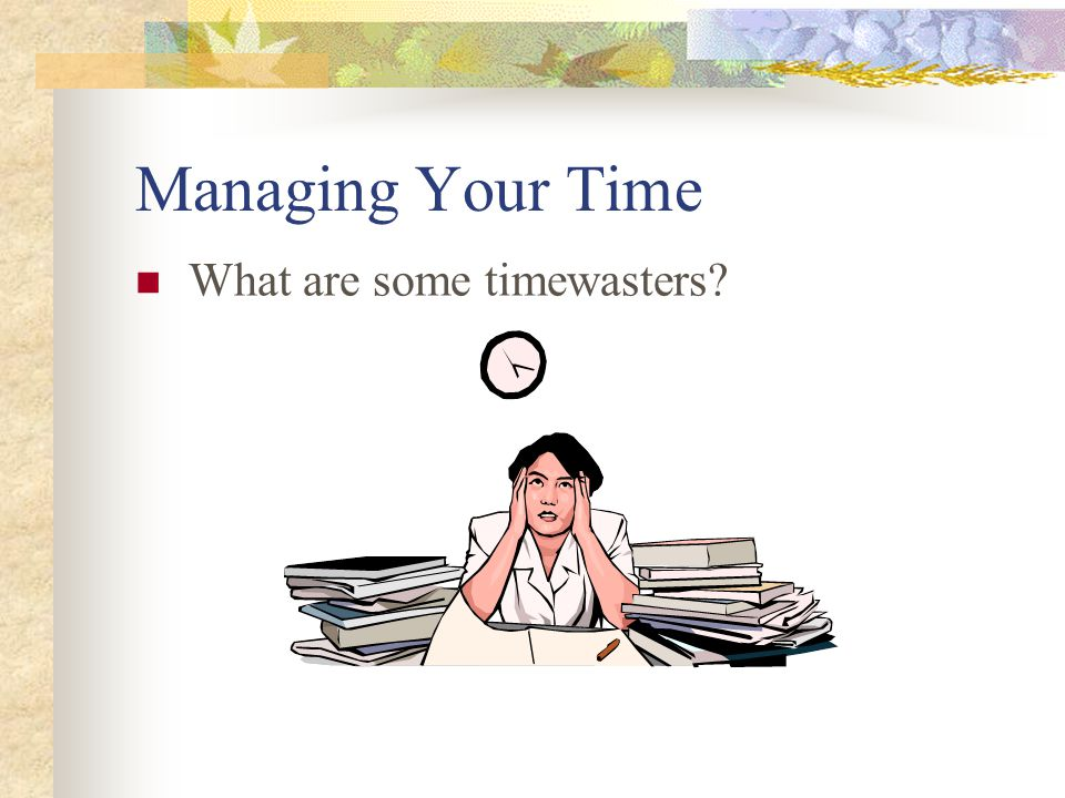 Managing Your Time What are some timewasters