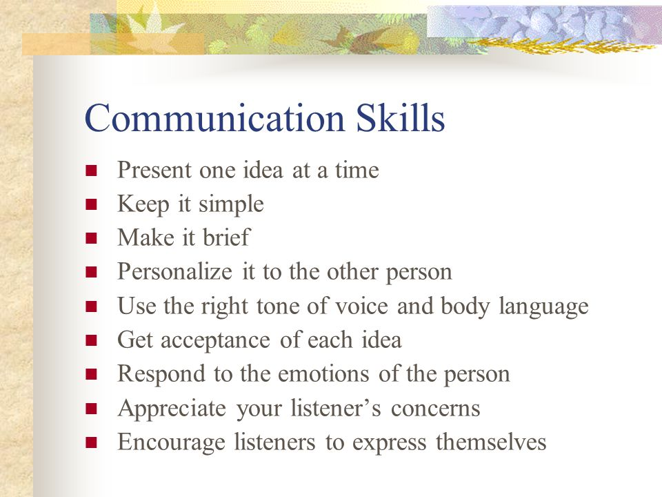 Communication Skills Present one idea at a time Keep it simple