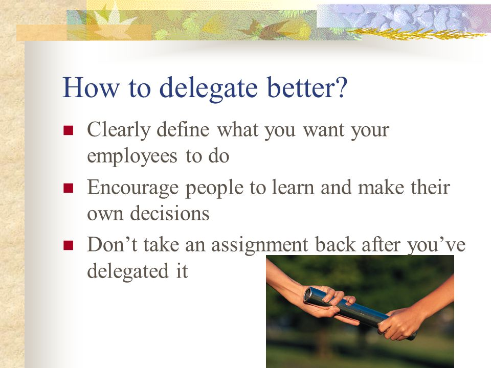How to delegate better Clearly define what you want your employees to do. Encourage people to learn and make their own decisions.