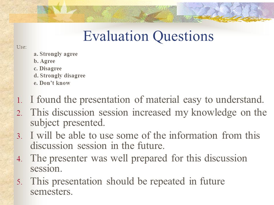 Evaluation Questions Use: a. Strongly agree. b. Agree. c. Disagree. d. Strongly disagree. e. Don't know.