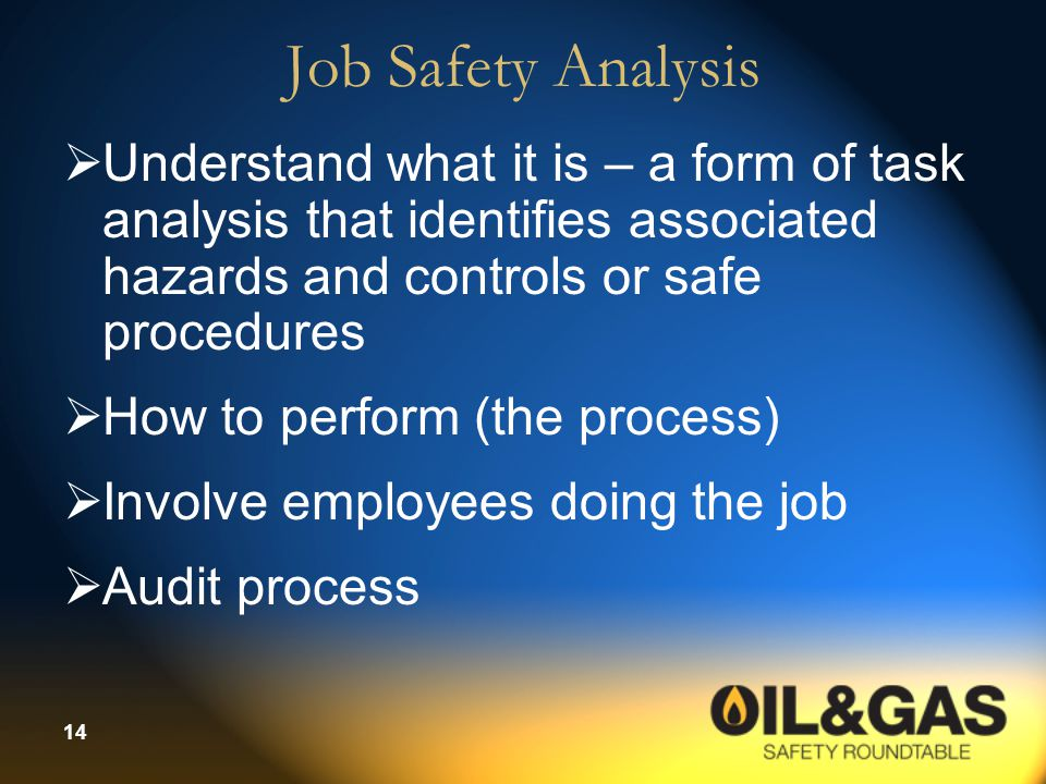 Job Safety Analysis Understand what it is – a form of task analysis that identifies associated hazards and controls or safe procedures.