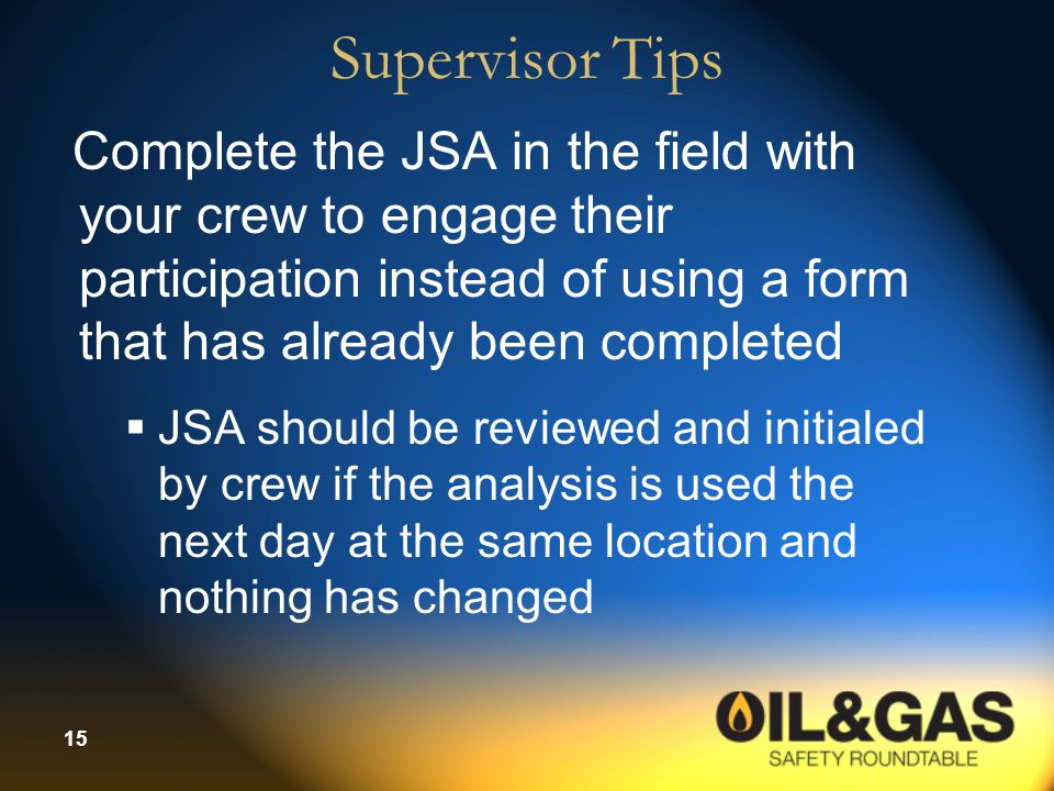 Supervisor Tips Complete the JSA in the field with your crew to engage their participation instead of using a form that has already been completed.