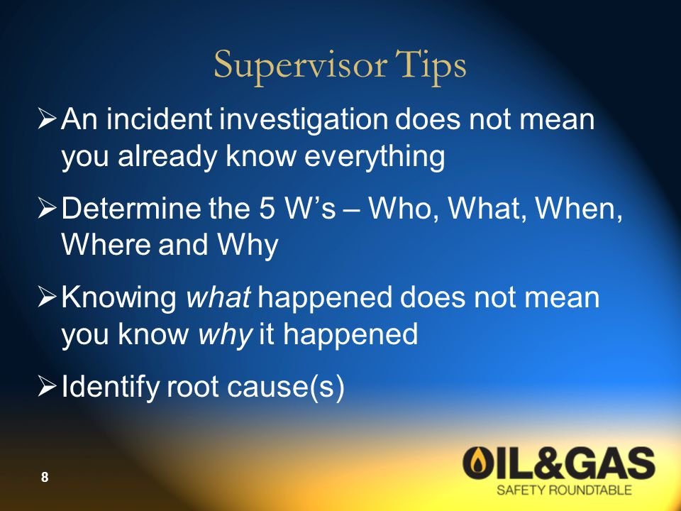 Supervisor Tips An incident investigation does not mean you already know everything. Determine the 5 W's – Who, What, When, Where and Why.