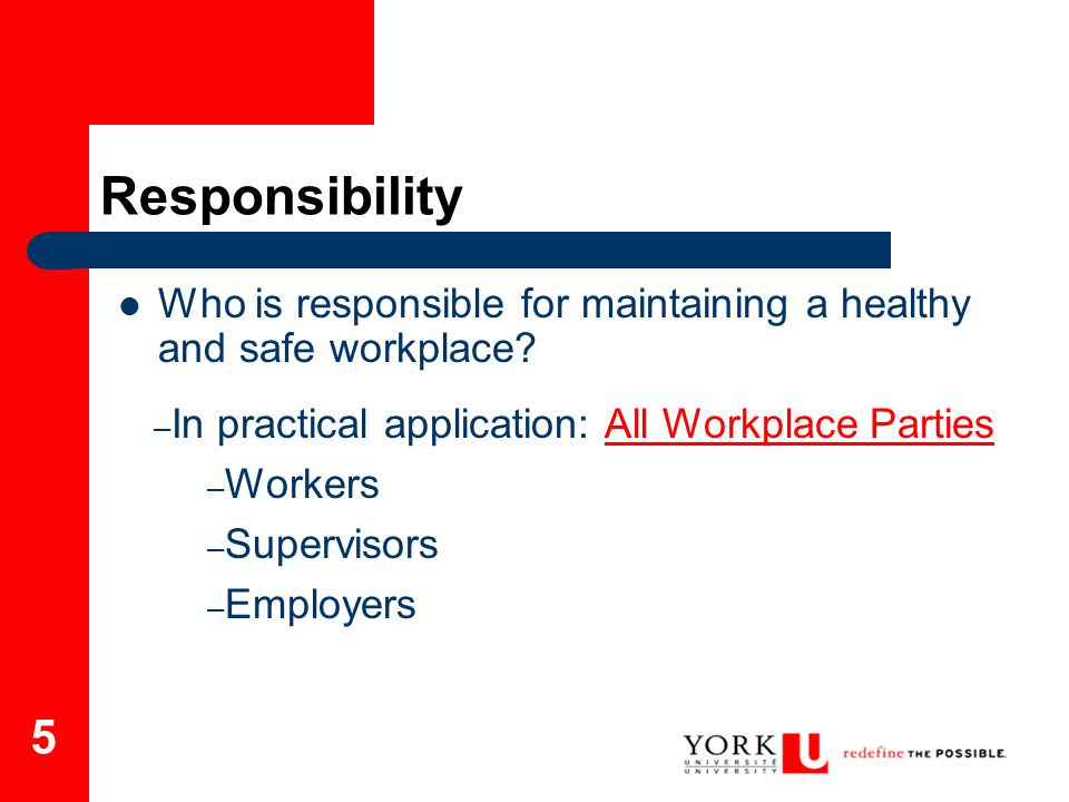Responsibility Who is responsible for maintaining a healthy and safe workplace In practical application: All Workplace Parties.