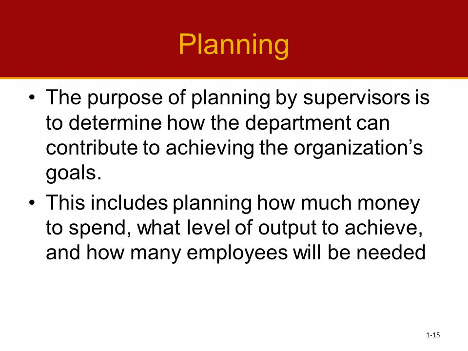 Planning The purpose of planning by supervisors is to determine how the department can contribute to achieving the organization's goals.