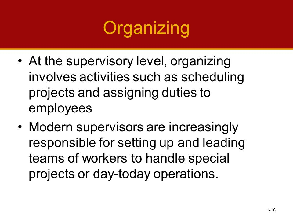 Organizing At the supervisory level, organizing involves activities such as scheduling projects and assigning duties to employees.