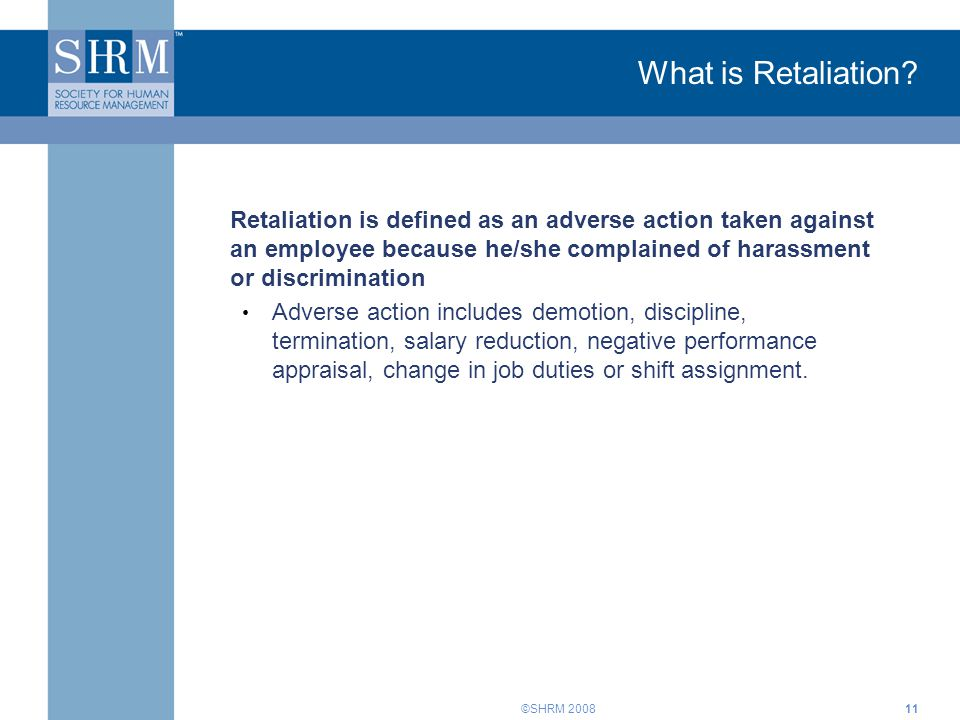 What is Retaliation Retaliation is defined as an adverse action taken against an employee because he/she complained of harassment or discrimination.