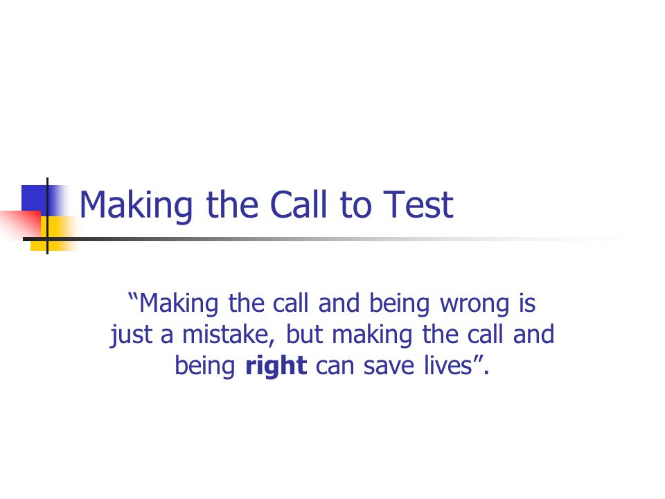 Making the Call to Test Making the call and being wrong is just a mistake, but making the call and being right can save lives .