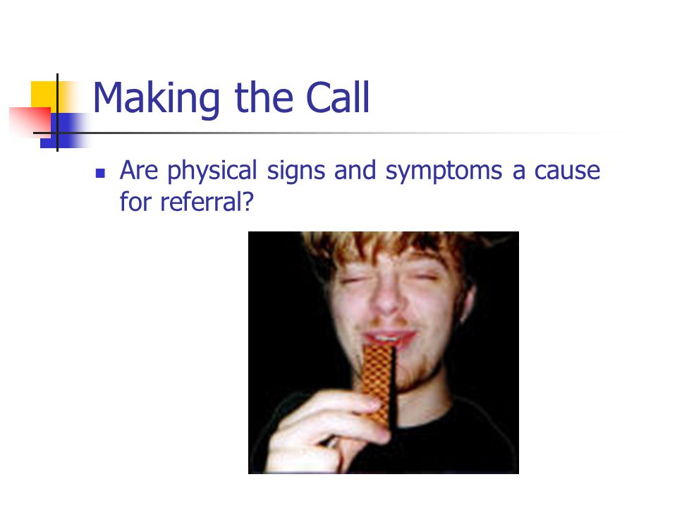 Making the Call Are physical signs and symptoms a cause for referral