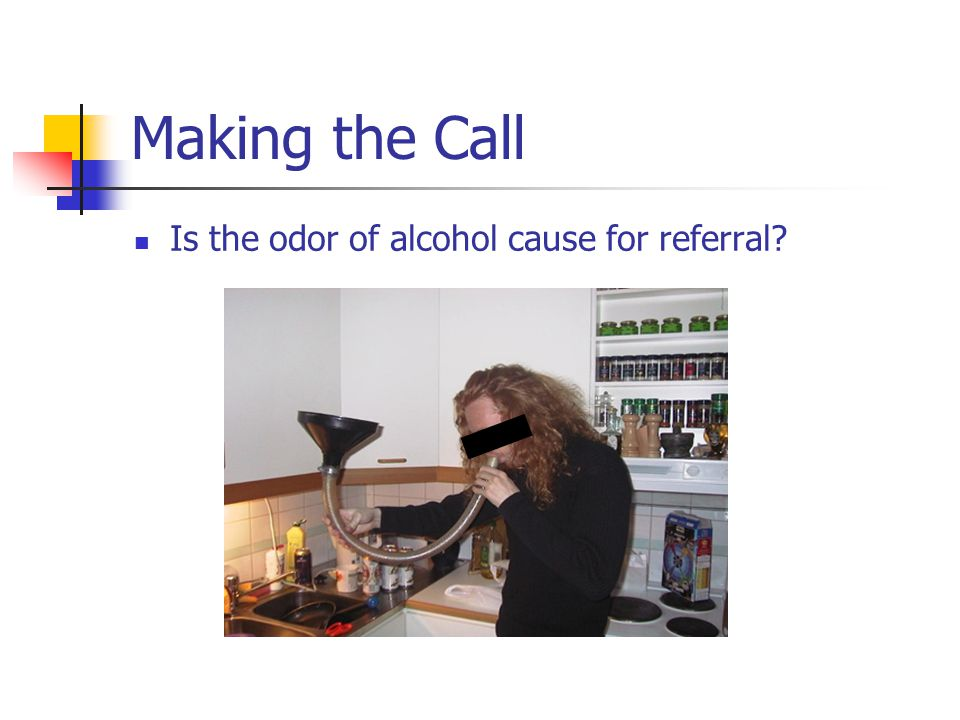 Making the Call Is the odor of alcohol cause for referral