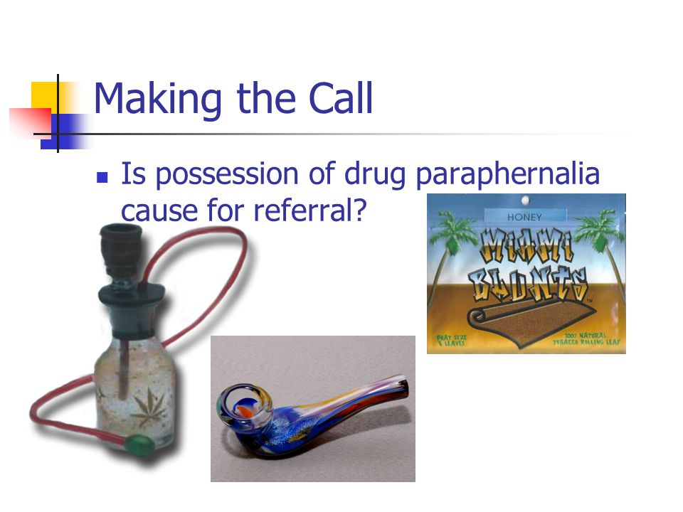 Making the Call Is possession of drug paraphernalia cause for referral