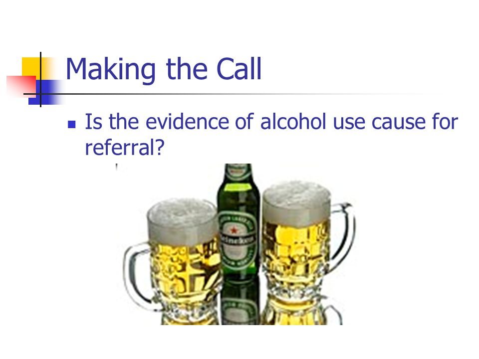Making the Call Is the evidence of alcohol use cause for referral