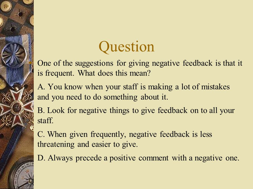 Question One of the suggestions for giving negative feedback is that it is frequent. What does this mean