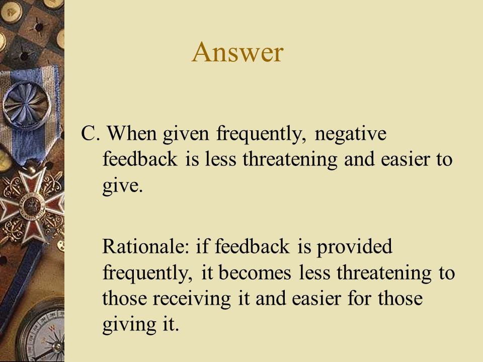 Answer C. When given frequently, negative feedback is less threatening and easier to give.