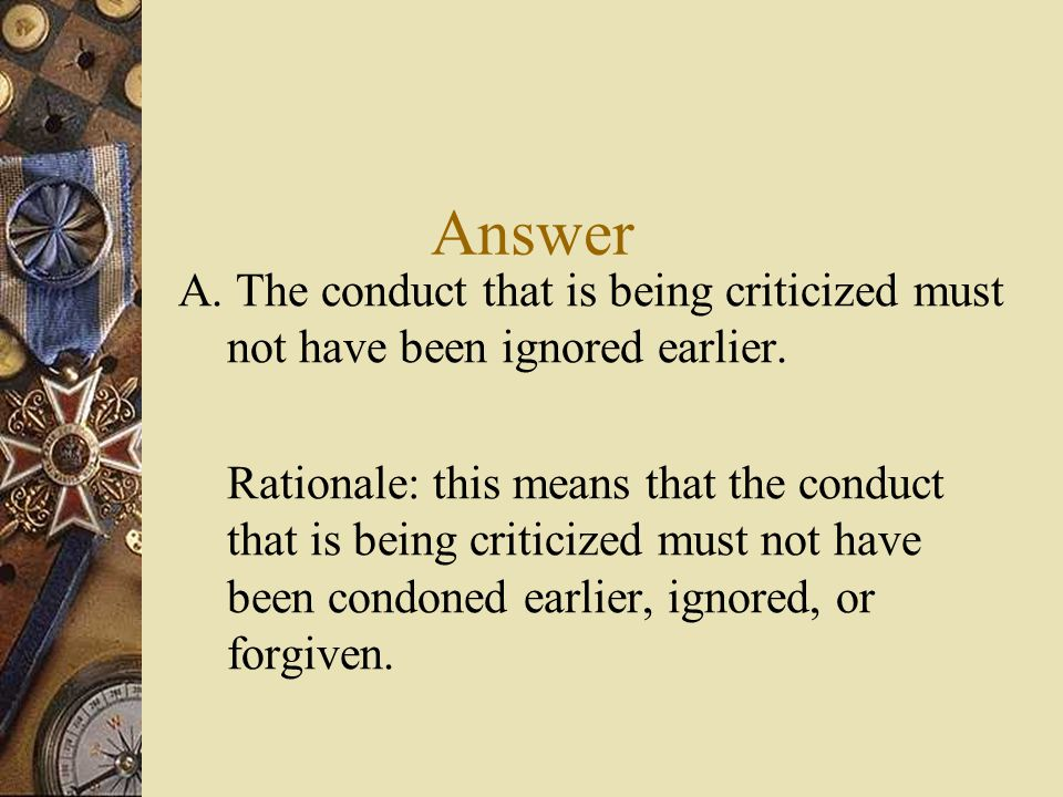 Answer A. The conduct that is being criticized must not have been ignored earlier.