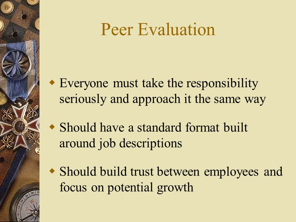Peer Evaluation Everyone must take the responsibility seriously and approach it the same way.