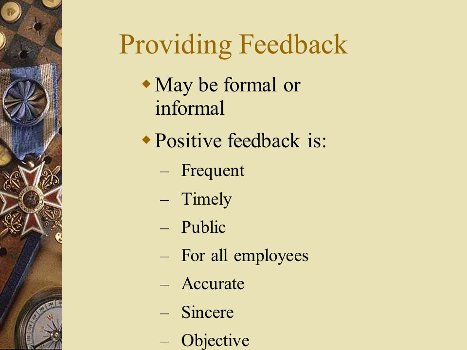 Providing Feedback May be formal or informal Positive feedback is: