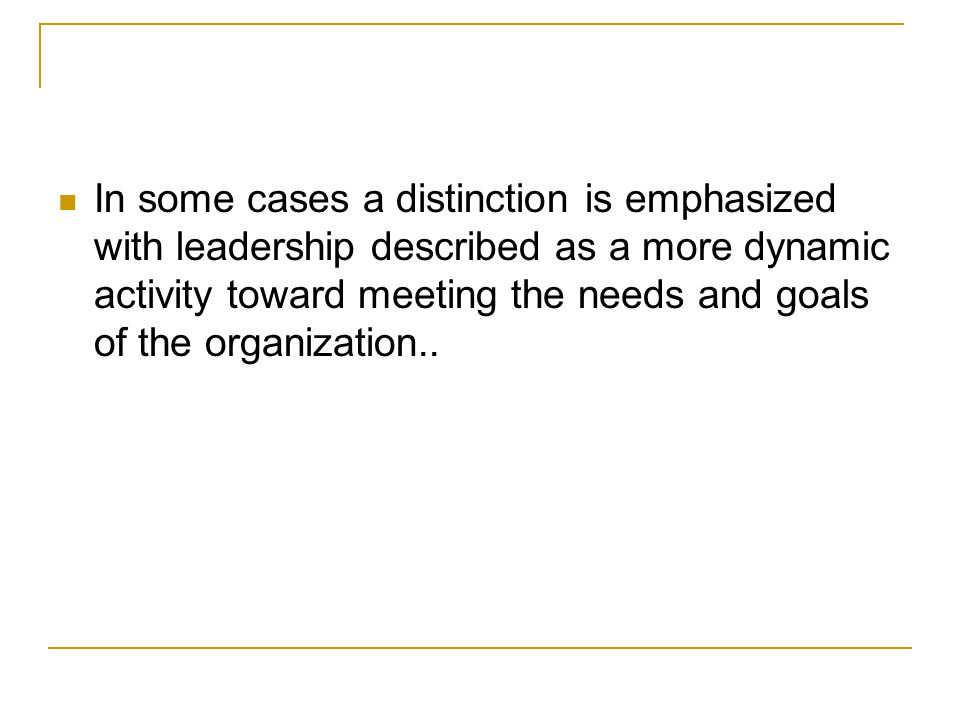 In some cases a distinction is emphasized with leadership described as a more dynamic activity toward meeting the needs and goals of the organization..