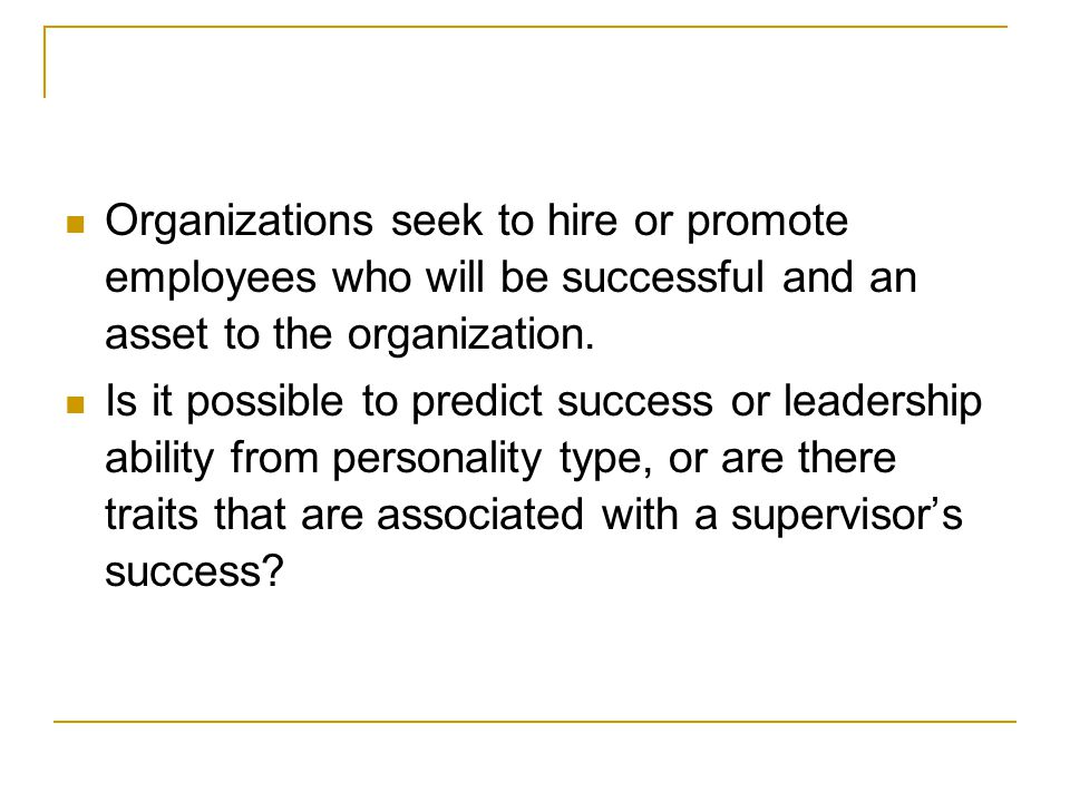 Organizations seek to hire or promote employees who will be successful and an asset to the organization.