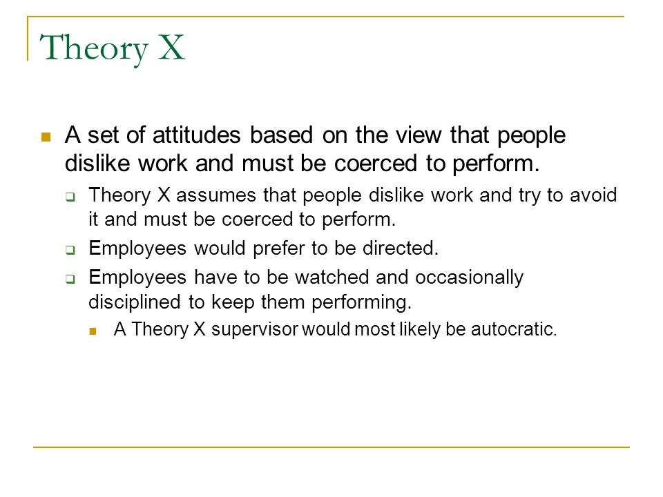 Theory X A set of attitudes based on the view that people dislike work and must be coerced to perform.