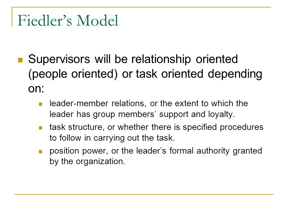 Fiedler's Model Supervisors will be relationship oriented (people oriented) or task oriented depending on:
