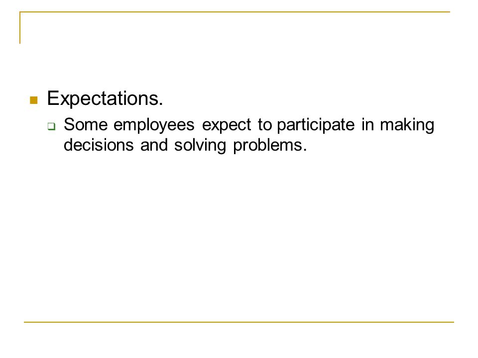 Expectations. Some employees expect to participate in making decisions and solving problems.