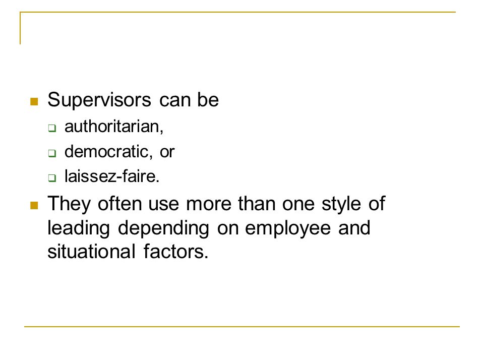 Supervisors can be authoritarian, democratic, or. laissez-faire.