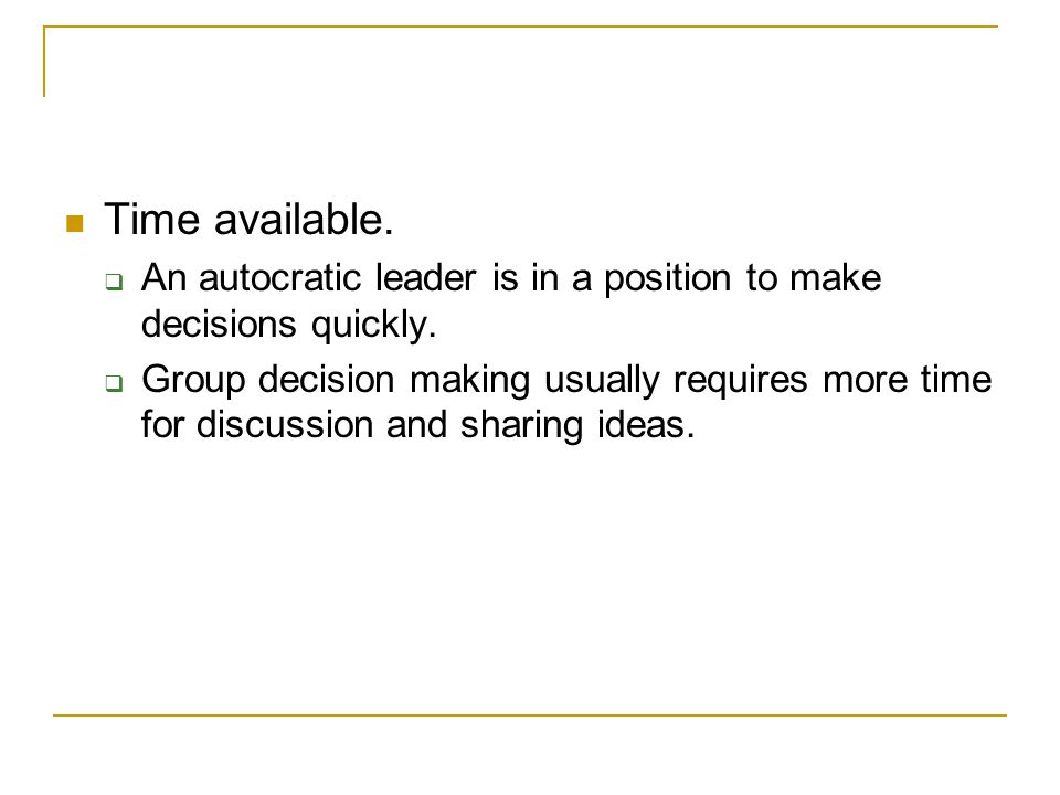 Time available. An autocratic leader is in a position to make decisions quickly.