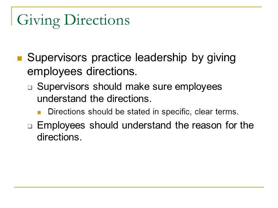 Giving Directions Supervisors practice leadership by giving employees directions. Supervisors should make sure employees understand the directions.
