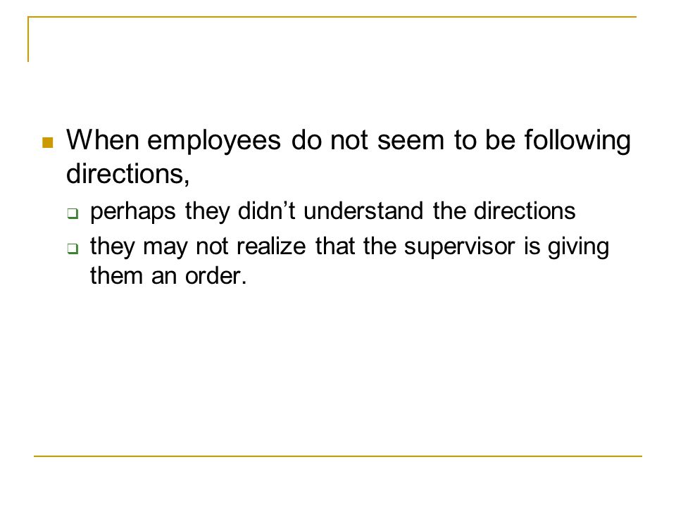 When employees do not seem to be following directions,