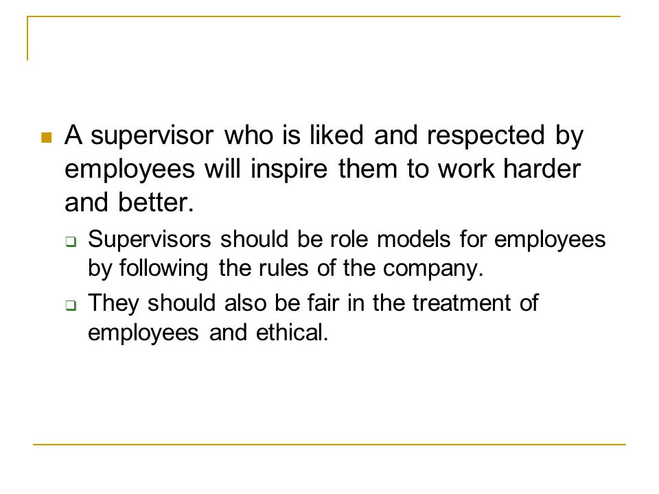 A supervisor who is liked and respected by employees will inspire them to work harder and better.