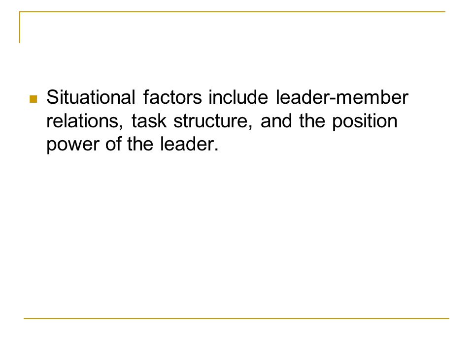 Situational factors include leader-member relations, task structure, and the position power of the leader.