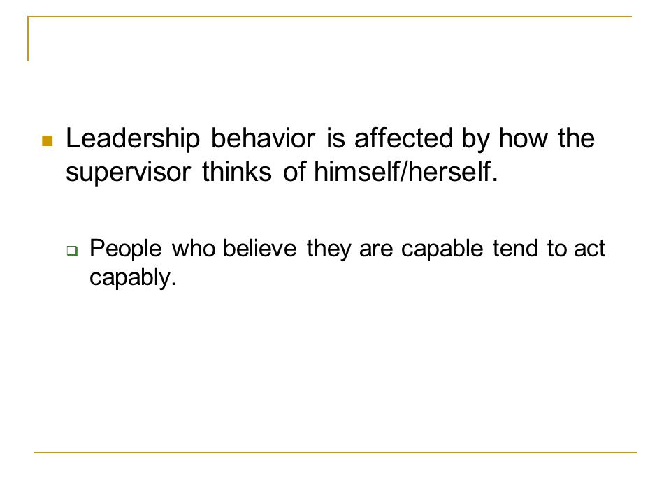 Leadership behavior is affected by how the supervisor thinks of himself/herself.