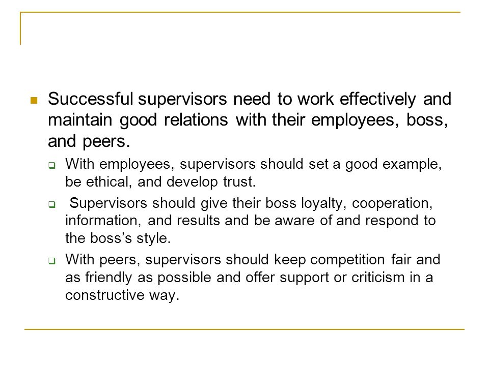 Successful supervisors need to work effectively and maintain good relations with their employees, boss, and peers.