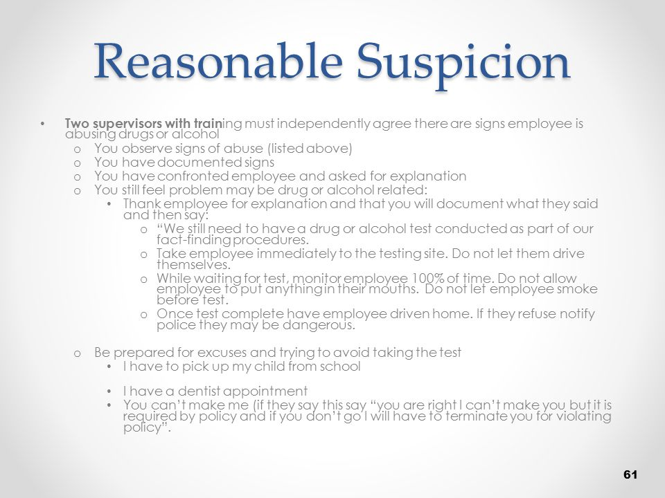 Reasonable Suspicion Two supervisors with training must independently agree there are signs employee is abusing drugs or alcohol.