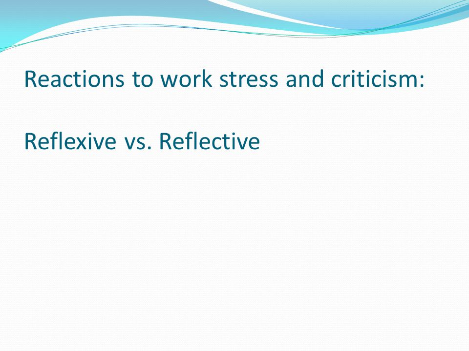 Reactions to work stress and criticism: Reflexive vs. Reflective