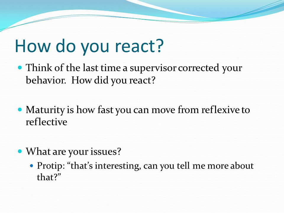 How do you react Think of the last time a supervisor corrected your behavior. How did you react