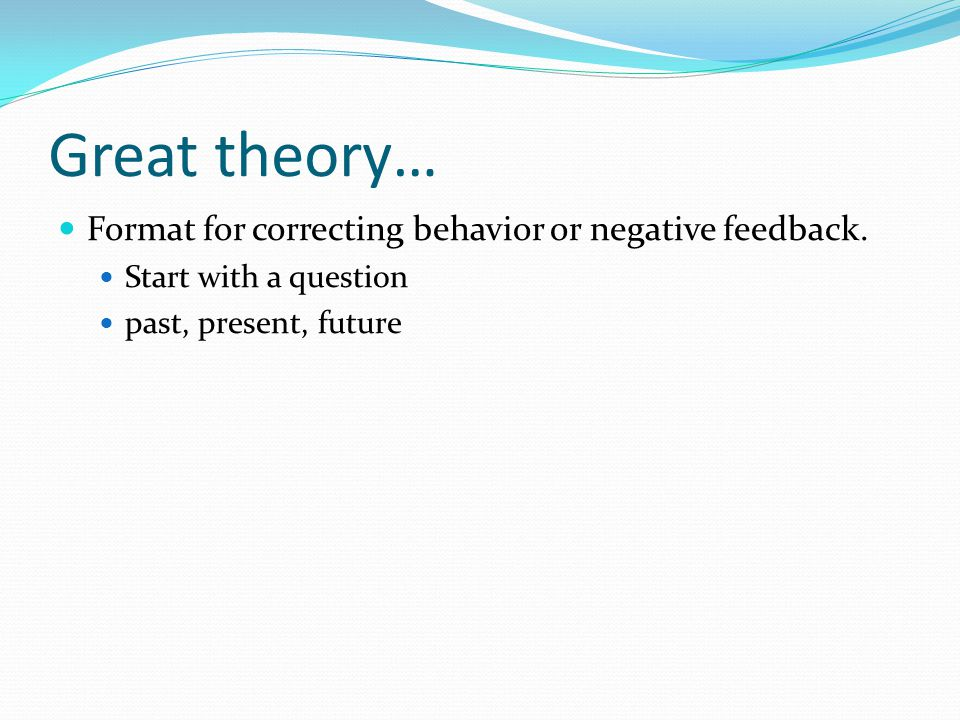 Great theory… Format for correcting behavior or negative feedback.