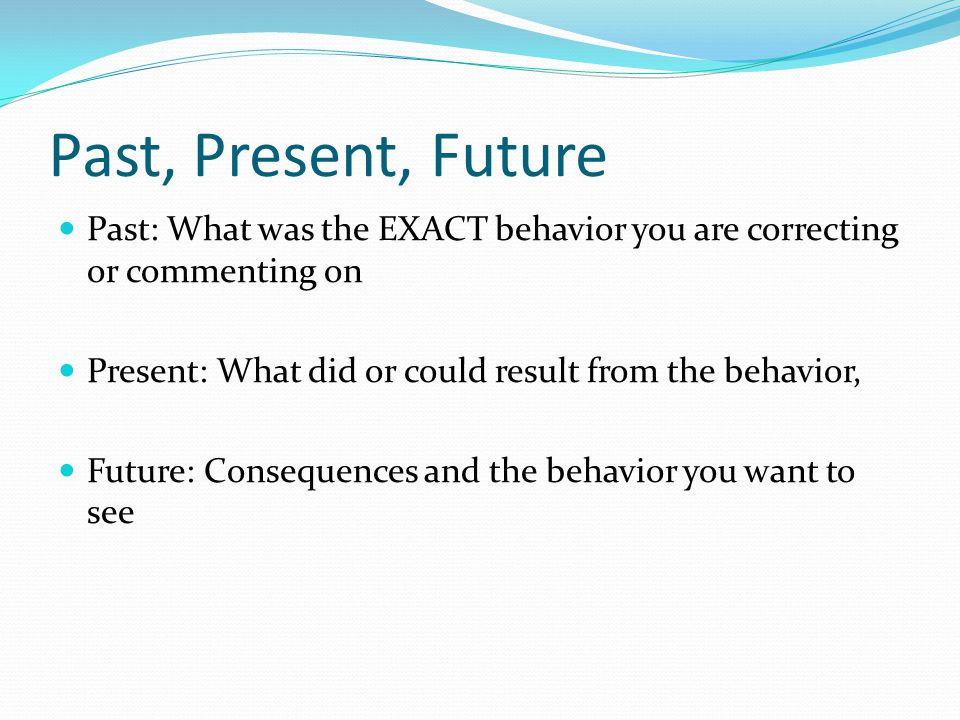 Past, Present, Future Past: What was the EXACT behavior you are correcting or commenting on. Present: What did or could result from the behavior,