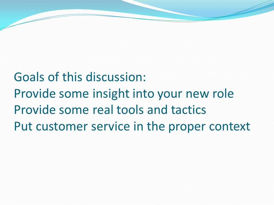 Goals of this discussion: Provide some insight into your new role Provide some real tools and tactics Put customer service in the proper context