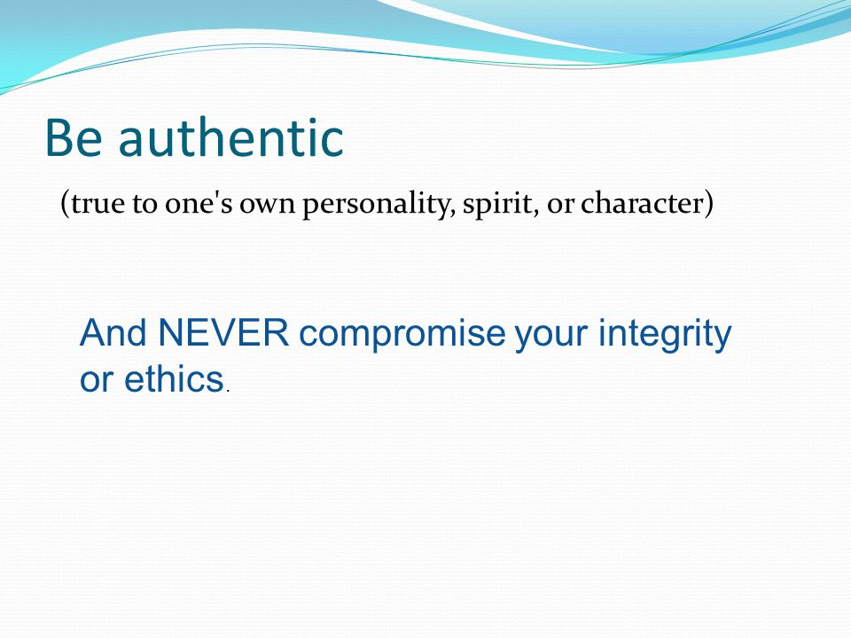 Be authentic And NEVER compromise your integrity or ethics.