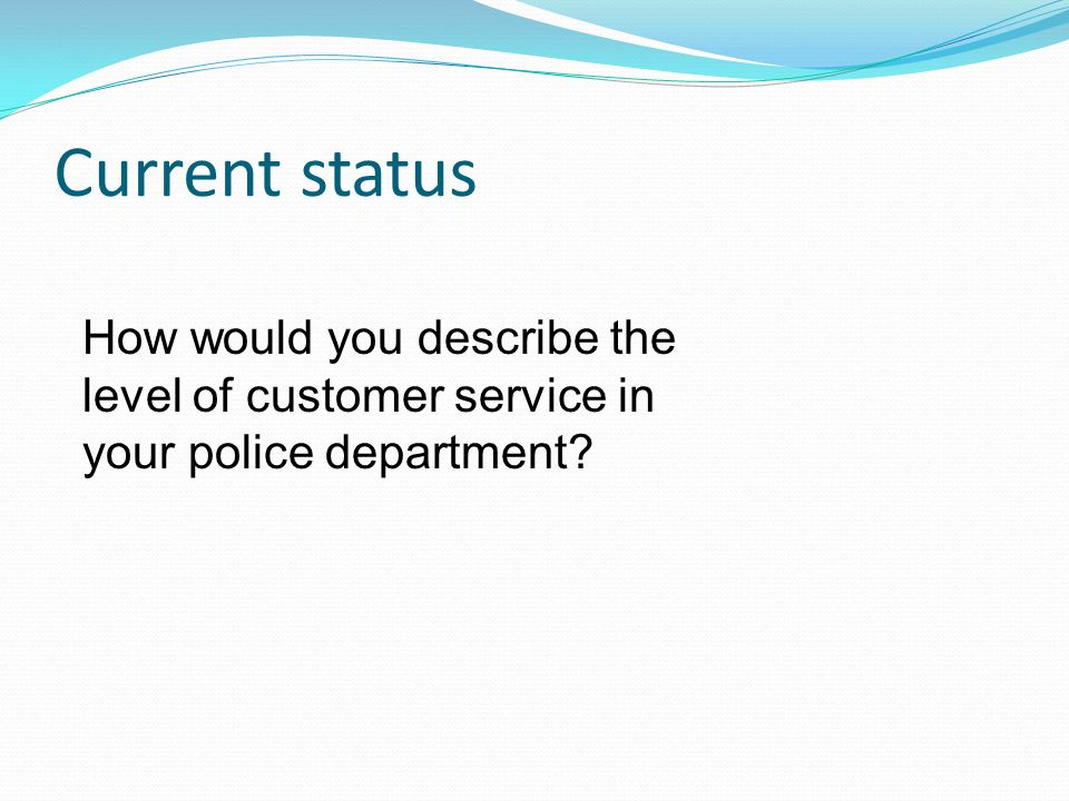 Current status How would you describe the level of customer service in your police department