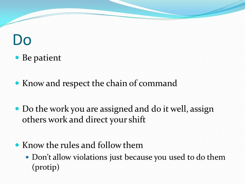 Do Be patient Know and respect the chain of command