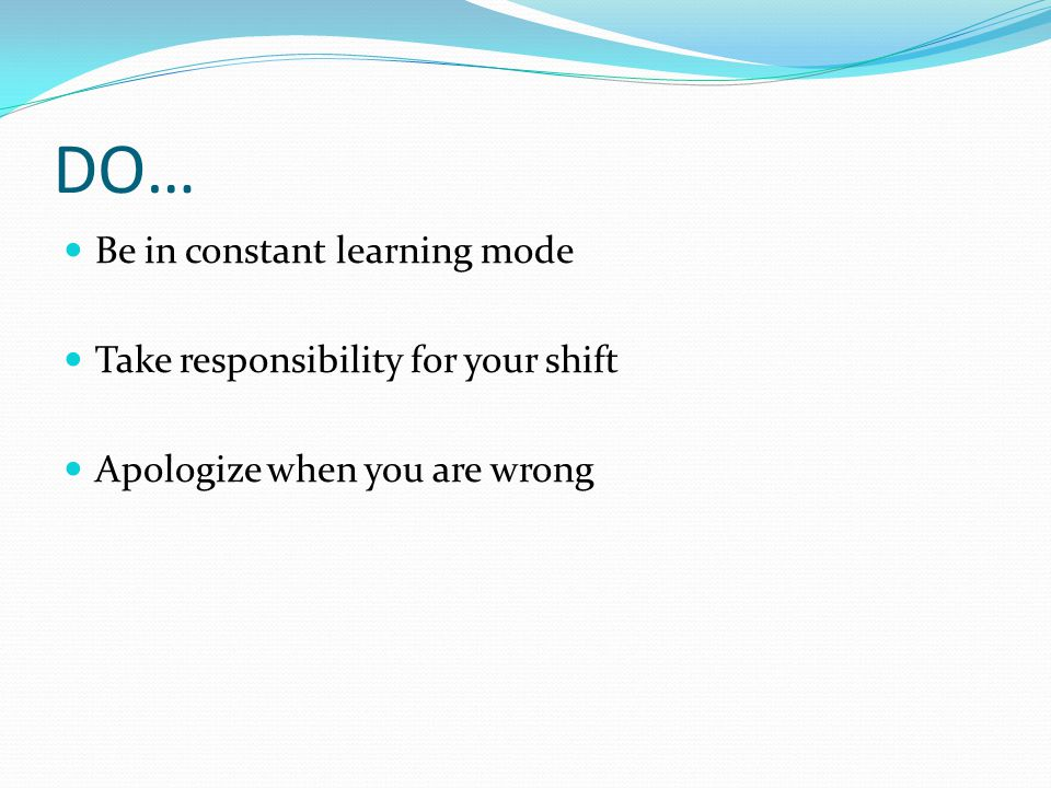 DO… Be in constant learning mode Take responsibility for your shift